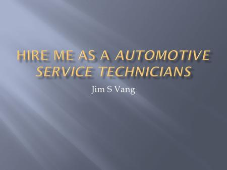 Jim S Vang.  Completed Automotive Service Technician AAS degree from Saint Paul College in 2009.  Completed 2 year Certification from National Institute.