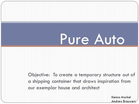 Pure Auto Objective: To create a temporary structure out of a shipping container that draws inspiration from our exemplar house and architect Kenna.