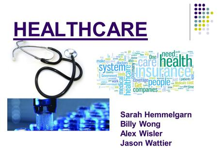 HEALTHCARE Sarah Hemmelgarn Billy Wong Alex Wisler Jason Wattier.
