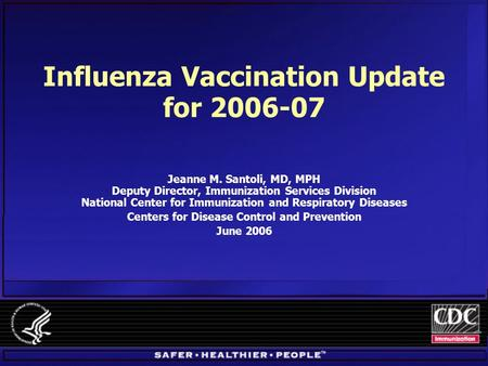 Influenza Vaccination Update for 2006-07 Jeanne M. Santoli, MD, MPH Deputy Director, Immunization Services Division National Center for Immunization and.
