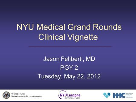 NYU Medical Grand Rounds Clinical Vignette Jason Feliberti, MD PGY 2 Tuesday, May 22, 2012 U NITED S TATES D EPARTMENT OF V ETERANS A FFAIRS.