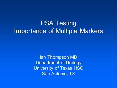 PSA Testing Importance of Multiple Markers Ian Thompson MD Department of Urology University of Texas HSC San Antonio, TX.
