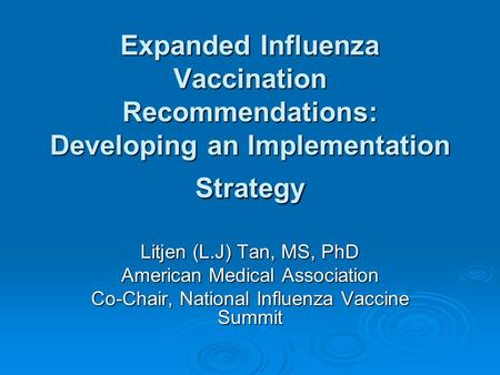 Expanded Influenza Vaccination Recommendations: Developing an Implementation Strategy Litjen (L.J) Tan, MS, PhD American Medical Association Co-Chair,