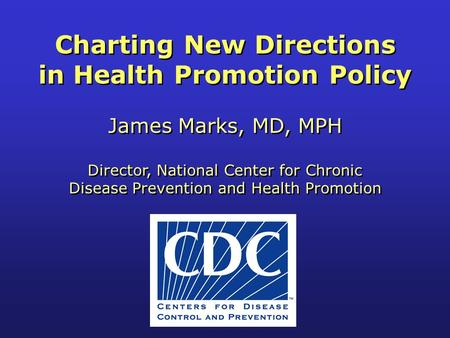 Charting New Directions in Health Promotion Policy James Marks, MD, MPH Director, National Center for Chronic Disease Prevention and Health Promotion Charting.