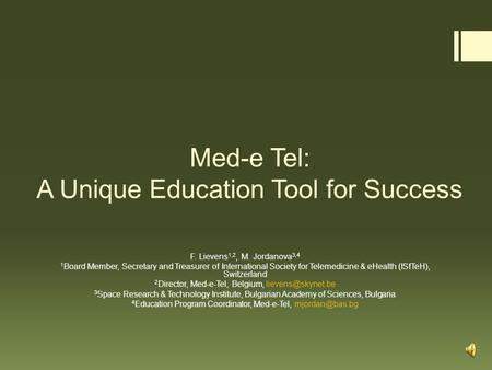 Med-e Tel: A Unique Education Tool for Success F. Lievens 1,2, M. Jordanova 3,4 1 Board Member, Secretary and Treasurer of International Society for Telemedicine.