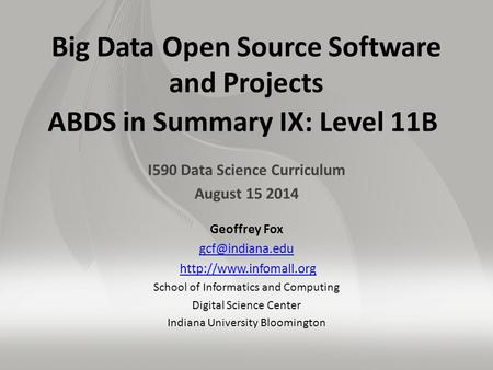 Big Data Open Source Software and Projects ABDS in Summary IX: Level 11B I590 Data Science Curriculum August 15 2014 Geoffrey Fox
