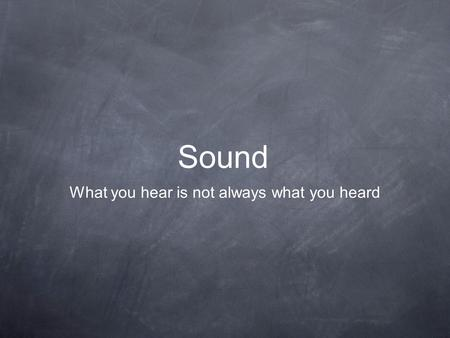 Sound What you hear is not always what you heard.