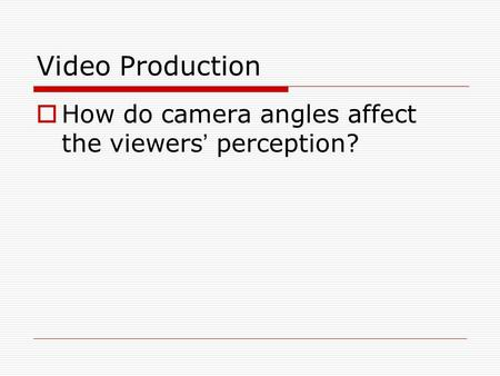 Video Production  How do camera angles affect the viewers ' perception?