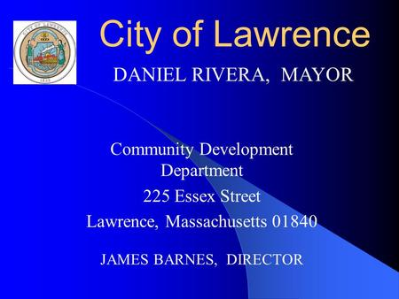 City of Lawrence Community Development Department 225 Essex Street Lawrence, Massachusetts 01840 JAMES BARNES, DIRECTOR DANIEL RIVERA, MAYOR.
