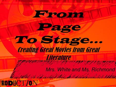 Mrs. White and Ms. Richmond From Page To Stage… Creating Great Movies from Great Literature.