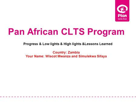 Pan African CLTS Program Country: Zambia Your Name: Wiscot Mwanza and Simulekwa Sifaya Progress & Low lights & High lights &Lessons Learned.