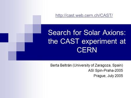 Search for Solar Axions: the CAST experiment at CERN Berta Beltrán (University of Zaragoza, Spain) ASI Spin-Praha-2005 Prague, July 2005
