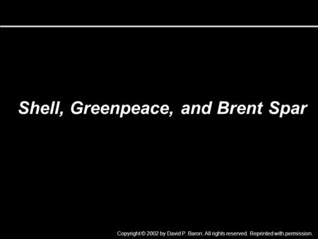 Shell, Greenpeace, and Brent Spar Copyright © 2002 by David P. Baron. All rights reserved. Reprinted with permission.