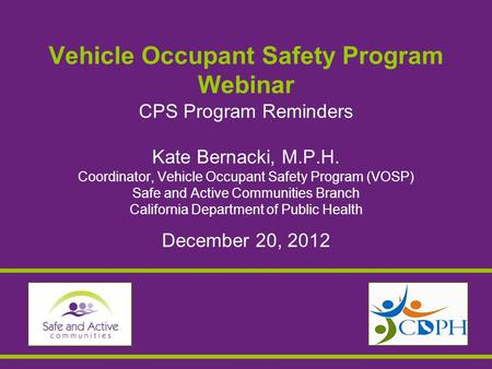 Vehicle Occupant Safety Program Webinar CPS Program Reminders Kate Bernacki, M.P.H. Coordinator, Vehicle Occupant Safety Program (VOSP) Safe and Active.