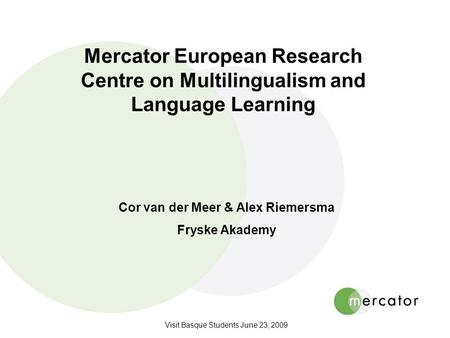 Visit Basque Students June 23, 2009 Mercator European Research Centre on Multilingualism and Language Learning Cor van der Meer & Alex Riemersma Fryske.
