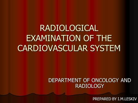 RADIOLOGICAL EXAMINATION OF THE CARDIOVASCULAR SYSTEM DEPARTMENT OF ONCOLOGY AND RADIOLOGY PREPARED BY I.M.LESKIV.
