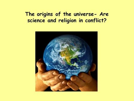 The origins of the universe- Are science and religion in conflict?