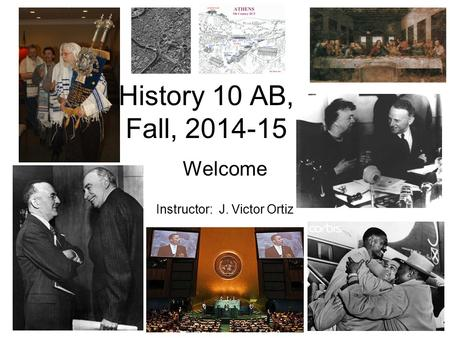 History 10 AB, Fall, 2014-15 Welcome Instructor: J. Victor Ortiz.