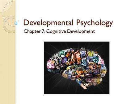 Developmental Psychology Chapter 7: Cognitive Development.