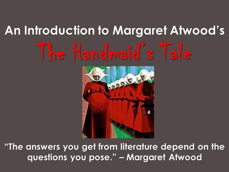 "An Introduction to Margaret Atwood's The Handmaid's Tale ""The answers you get from literature depend on the questions you pose."" – Margaret Atwood."