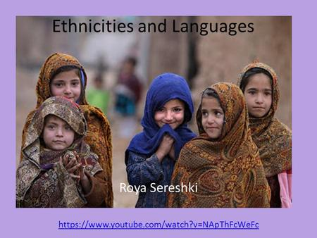 Ethnicities and Languages Roya Sereshki https://www.youtube.com/watch?v=NApThFcWeFc.
