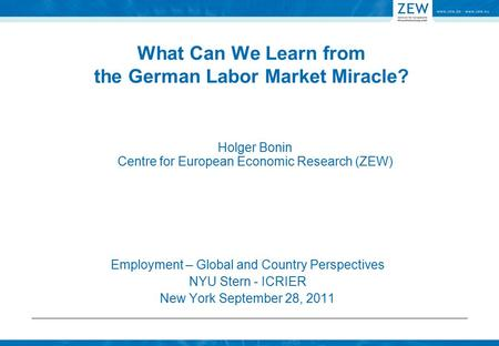 What Can We Learn from the German Labor Market Miracle? Employment – Global and Country Perspectives NYU Stern - ICRIER New York September 28, 2011 Holger.