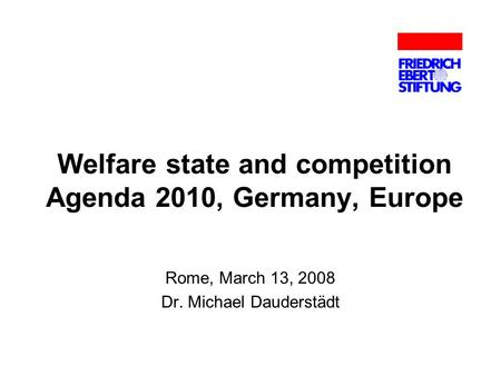Welfare state and competition Agenda 2010, Germany, Europe Rome, March 13, 2008 Dr. Michael Dauderstädt.