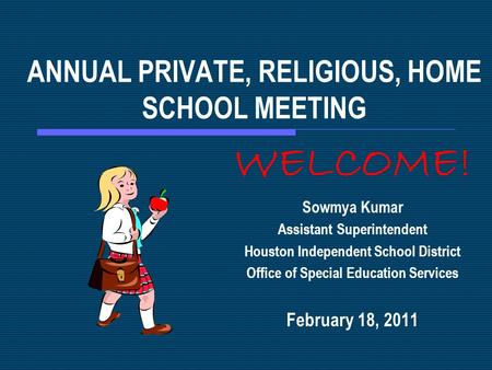 ANNUAL PRIVATE, RELIGIOUS, HOME SCHOOL MEETING WELCOME! Sowmya Kumar Assistant Superintendent Houston Independent School District Office of Special Education.