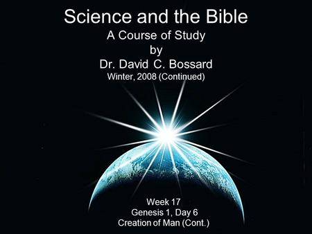 Science and the Bible A Course of Study by Dr. David C. Bossard Winter, 2008 (Continued) Week 17 Genesis 1, Day 6 Creation of Man (Cont.)