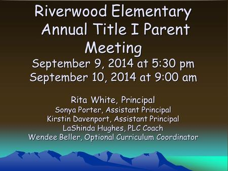 Riverwood Elementary Annual Title I Parent Meeting September 9, 2014 at 5:30 pm September 10, 2014 at 9:00 am Rita White, Principal Sonya Porter, Assistant.