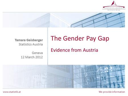 Www.statistik.at We provide information The Gender Pay Gap Evidence from Austria Tamara Geisberger Statistics Austria Geneva 12 March 2012.