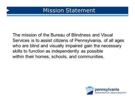 Mission Statement The mission of the Bureau of Blindness and Visual Services is to assist citizens of Pennsylvania, of all ages who are blind and visually.