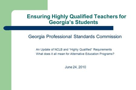 "Ensuring Highly Qualified Teachers for Georgia's Students Georgia Professional Standards Commission An Update of NCLB and ""Highly Qualified"" Requirements."