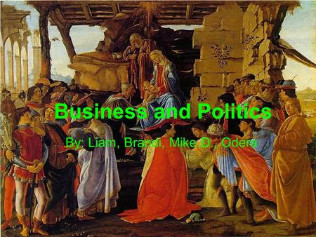 Business and Politics By: Liam, Brandi, Mike D., Odera.