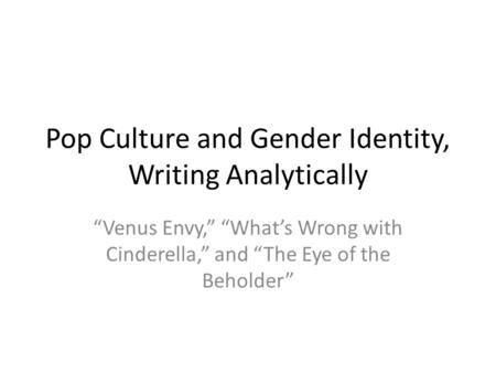 "Pop Culture and Gender Identity, Writing Analytically ""Venus Envy,"" ""What's Wrong with Cinderella,"" and ""The Eye of the Beholder"""