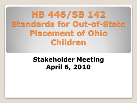 HB 446/SB 142 Standards for Out-of-State Placement of Ohio Children Stakeholder Meeting April 6, 2010.