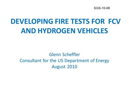 DEVELOPING FIRE TESTS FOR FCV AND HYDROGEN VEHICLES Glenn Scheffler Consultant for the US Department of Energy August 2010 DEVELOPING FIRE TESTS FOR FCV.