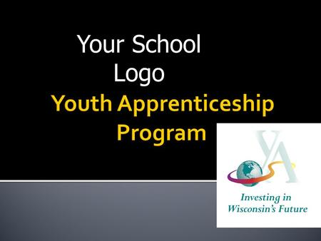 Your School Logo. Youth Apprenticeship (YA) is a rigorous statewide elective program for high school juniors and seniors that combine academic and technical.