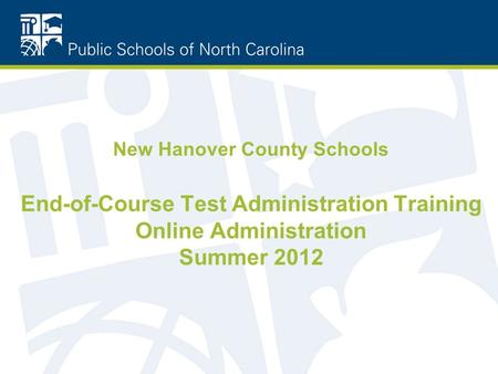 New Hanover County Schools End-of-Course Test Administration Training Online Administration Summer 2012.