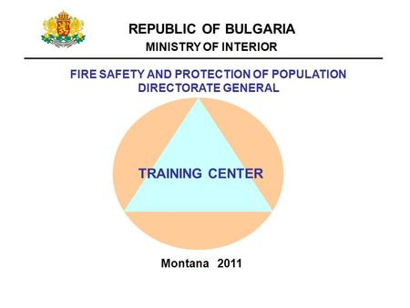 REPUBLIC OF BULGARIA MINISTRY OF INTERIOR FIRE SAFETY AND PROTECTION OF POPULATION DIRECTORATE GENERAL TRAINING CENTER Montana 2011.