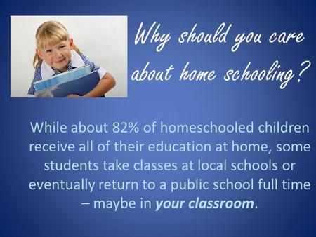 Why should you care about home schooling? While about 82% of homeschooled children receive all of their education at home, some students take classes at.