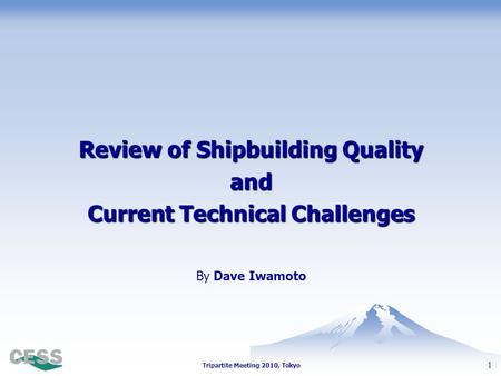 1 Tripartite Meeting 2010, Tokyo By Dave Iwamoto Review of Shipbuilding Quality and Current Technical Challenges.
