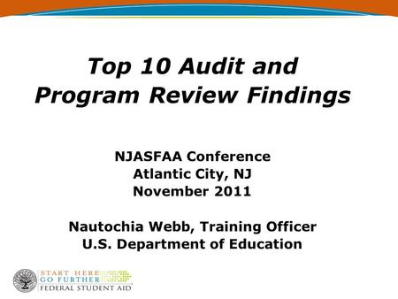 Top 10 Audit and Program Review Findings NJASFAA Conference Atlantic City, NJ November 2011 Nautochia Webb, Training Officer U.S. Department of Education.