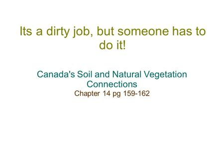 Its a dirty job, but someone has to do it! Canada's Soil and Natural Vegetation Connections Chapter 14 pg 159-162.