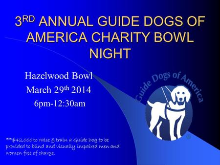 3 RD ANNUAL GUIDE DOGS OF AMERICA CHARITY BOWL NIGHT Hazelwood Bowl March 29 th 2014 6pm-12:30am **$42,000 to raise & train a Guide Dog to be provided.