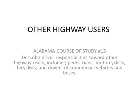 OTHER HIGHWAY USERS ALABAMA COURSE OF STUDY #15 Describe driver responsibilities toward other highway users, including pedestrians, motorcyclists, bicyclists,