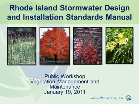 Horsley Witten Group, Inc. Public Workshop Vegetation Management and Maintenance January 19, 2011 Rhode Island Stormwater Design and Installation Standards.