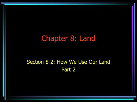 Chapter 8: Land Section 8-2: How We Use Our Land Part 2.