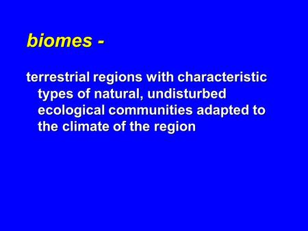 Biomes - terrestrial regions with characteristic types of natural, undisturbed ecological communities adapted to the climate of the region.