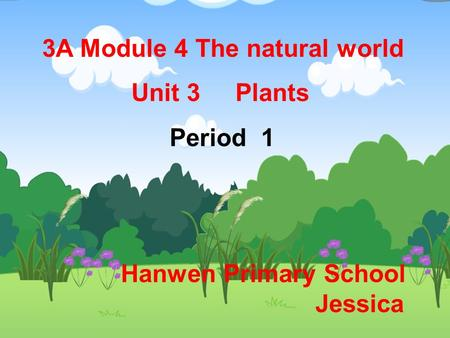 3A Module 4 The natural world Unit 3 Plants Period 1 Hanwen Primary School Jessica.